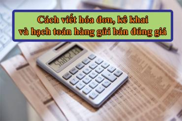 Cách viết hoá đơn, kê khai và hạch toán hàng gửi đại lý bán đúng giá<